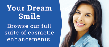 Your Dream Smile - Browse our full suite of cosmetic enhancements.